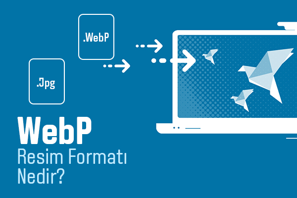 WebP Resim Formatı Nedir?